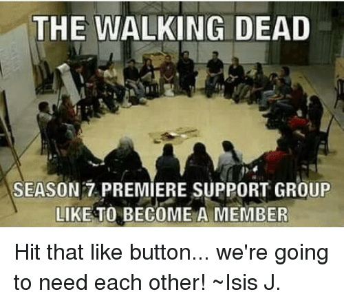Isis, Memes, and The Walking Dead: THE WALKING DEAD  SEASON 7 PREMIERE SUPPORT GROUP  LIKE TO BECOME A MEMBER Hit that like button... we're going to need each other! ~Isis J.