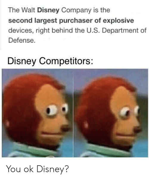 Department Of: The Walt Disney Company is the  second largest purchaser of explosive  devices, right behind the U.S. Department of  Defense.  Disney Competitors: You ok Disney?
