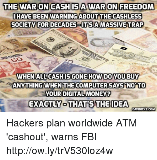 Fbi, Memes, and Money: THE WAR ONCASHIS A WARON FREEDOM  IHAVE BEEN WARNINGABOUT THE CASHLESS  SOCIETY FOR DECADESoIT'SA MASSIVE TRAP  50  WHENALL CASH IS GONE HOW DO YOU BUY  ANYTHING WHEN THE COMPUTERSAYSiNO TO  YOUR DIGITAL MONEY  EXACTLY-THATS THEIDEA  DAVIDICKE.COM Hackers plan worldwide ATM 'cashout', warns FBI http://ow.ly/trV530loz4w