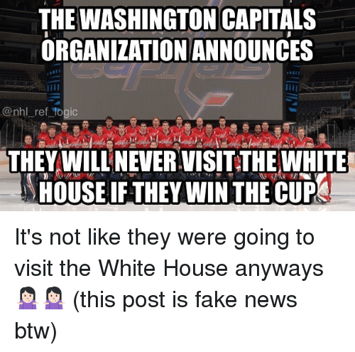 Fake, Memes, and News: THE WASHINGTON CAPITALS  ORGANIZATION ANNOUNCES  @nhl ref togic  THEY WILL NEVER.VISIT THE WHITE  HOUSE IF THEY WIN THE CUP It's not like they were going to visit the White House anyways 🤷🏻‍♀️🤷🏻‍♀️ (this post is fake news btw)