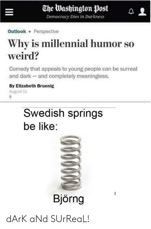 elizabeth: The Washington Post  Democracy Dies in Darkness  Outlook Perspective  Why is millennial humor so  weird?  Comedy that appeals to young people can be surreal  and dark and completely meaningless.  By Elizabeth Bruenig  August 11  Swedish springs  be like:  Björng dArK aNd SUrReaL!