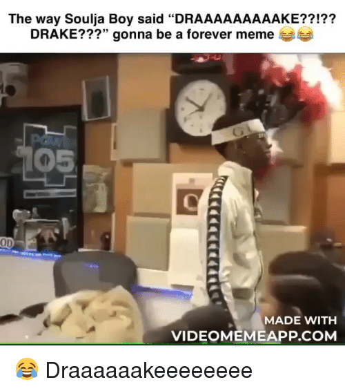"Drake, Meme, and Memes: The way Soulja Boy said ""DRAAAAAAAAAKE??!??  DRAKE???"" gonna be a forever meme  05  OD  MADE WITH  VIDEOMEMEAPP.COM 😂 Draaaaaakeeeeeeee"