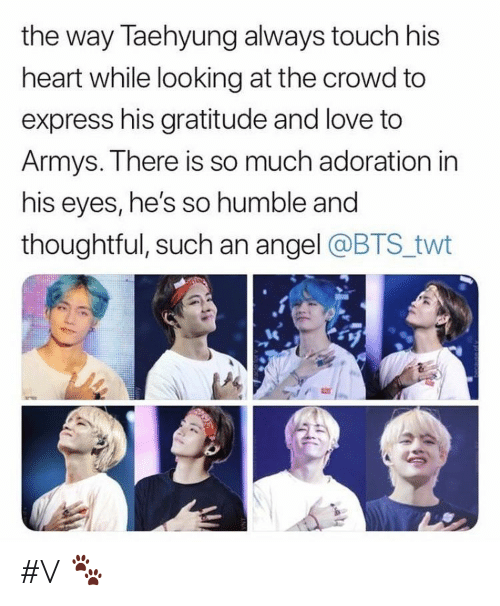 Armys: the way Taehyung always touch his  heart while looking at the crowd to  express his gratitude and love to  Armys. There is so much adoration in  his eyes, he's so humble and  thoughtful, such an angel @BTS twt #V 🐾