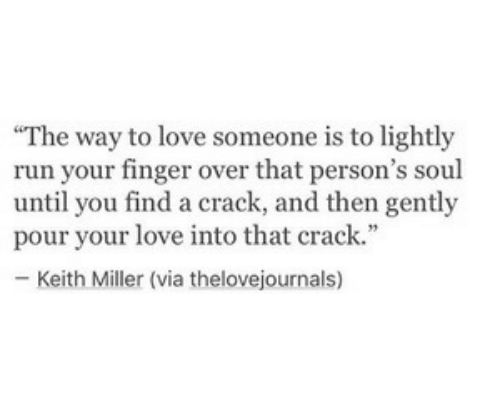"Love, Run, and Soul: The way to love someone is to lightly  run your finger over that person's soul  until you find a crack, and then gently  pour your love into that crack.""  - Keith Miller (via thelovejournals)"
