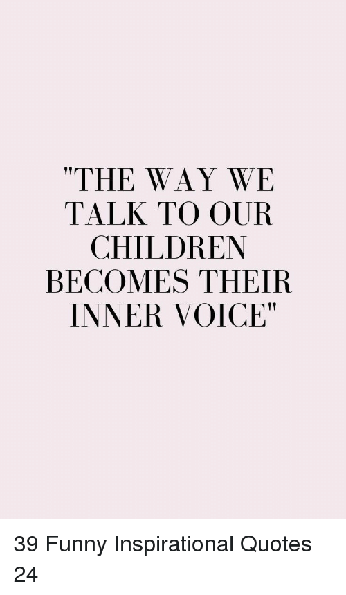"""Children, Funny, and Quotes: """"THE WAY WE  TALK TO OUR  CHILDREN  BECOMES THEIR  INNER VOICE"""" 39 Funny Inspirational Quotes 24"""