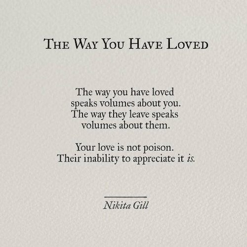 appreciate it: THE WAY YOU HAVE LovED  The way you have loved  speaks volumes about you.  The way they leave speaks  volumes about them.  Your love is not poison.  Their inability to appreciate it is  Nikita Gill