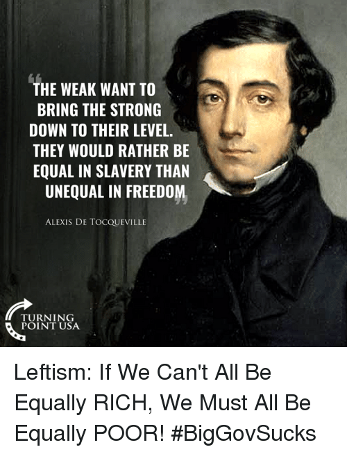 Memes, Strong, and Alexis De Tocqueville: THE WEAK WANT TO  BRING THE STRONG  DOWN TO THEIR LEVEL.  THEY WOULD RATHER BE  EQUAL IN SLAVERY THAN  UNEQUAL IN FREEDOM  ALEXIS DE TOCQUEVILLE  TURNING  POINT USA Leftism: If We Can't All Be Equally RICH, We Must All Be Equally POOR! #BigGovSucks