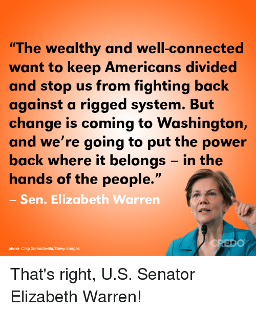 "Divided: ""The wealthy and well-connected  want to keep Americans divided  and stop us from fighting back  against a rigged system. But  change is coming to Washington,  and we're going to put the power  back where it belongs - in the  hands of the people.""  Sen. Elizabeth Warren  DO  photo: Chip Somodevilla/Getty Images That's right, U.S. Senator Elizabeth Warren!"
