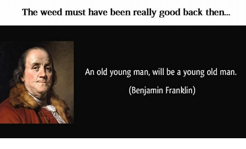 Franklinator: The weed must have been really good back then.  An old young man, will be a young old man.  (Benjamin Franklin)