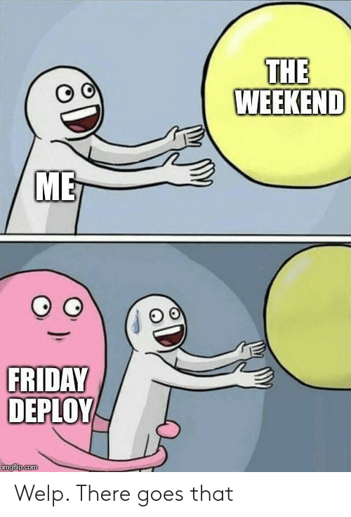 Friday, The Weekend, and Weekend: THE  WEEKEND  ME  FRIDAY  DEPLOY Welp. There goes that