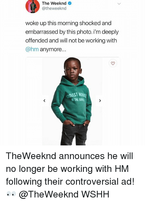 Memes, The Weeknd, and Wshh: The Weeknd  @theweeknd  woke up this morning shocked and  embarrassed by this photo. i'm deeply  offended and will not be working with  @hm anymore  THE SUNE TheWeeknd announces he will no longer be working with HM following their controversial ad! 👀 @TheWeeknd WSHH