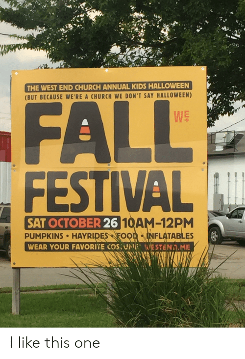 Church, Fall, and Halloween: THE WEST END CHURCH ANNUAL KIDS HALLOWEEN  (BUT BECAUSE WE'RE A CHURCH WE DON'T SAY HALLOWEEN)  FALL  FESTIVAL  WE  SAT OCTOBER 26 10AM-12PM  PUMPKINS HAYRIDES FOOA INFLATABLES  WEAR YOUR FAVORITE COSUNE RESTEND.ME I like this one