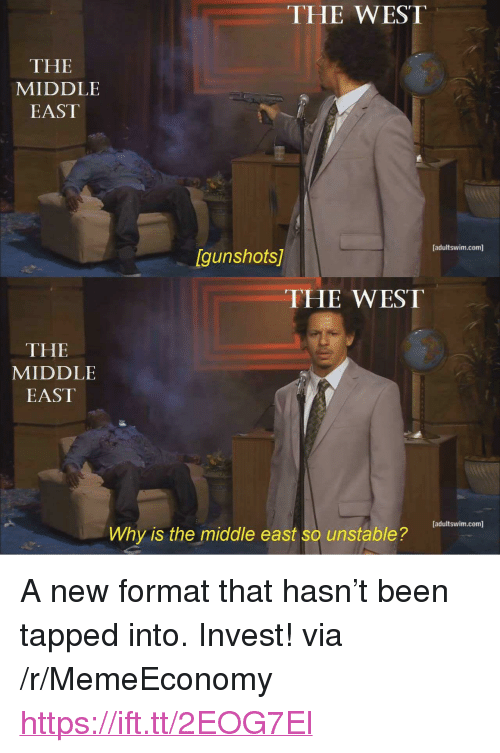 "The Middle, Been, and Invest: THE WEST  THE  MIDDLE  EAST  [adultswim.com]  Igunshots  THE WEST  THE  MIDDLE  EAST  adultswim.com]  Why is the middle east so unstable? <p>A new format that hasn't been tapped into. Invest! via /r/MemeEconomy <a href=""https://ift.tt/2EOG7El"">https://ift.tt/2EOG7El</a></p>"