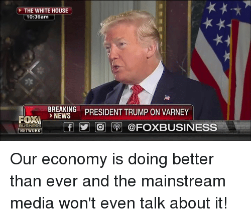 News, White House, and Breaking News: THE WHITE HOUSE  10:36am  BREAKING  NEWS  BNSIDENT TRUMP ON VARNEY  FOXI  NETWOR ,I  tf у| |@j |(9)| @FOXBUSINESS Our economy is doing better than ever and the mainstream media won't even talk about it!