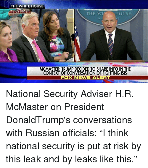 "Isis, Memes, and News: THE WHITE HOUSE  12:02 PM ET  THE WET HOUSE  MCMASTER: TRUMP DECIDED TO SHARE INFO IN THE  CONTEXT OF CONVERSATION OF FIGHTING ISIS  FOX NEWS ALERT National Security Adviser H.R. McMaster on President DonaldTrump's conversations with Russian officials: ""I think national security is put at risk by this leak and by leaks like this."""