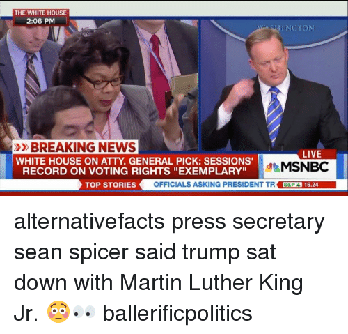 "Memes, Msnbc, and 🤖: THE WHITE HOUSE  2:06 PM  THING TON  »BREAKING NEWS  LIVE  WHITE HOUSE ON ATTY GENERAL PICK: SESSIONS'  MSNBC  RECORD ON VOTING RIGHTS ""EXEMPLARY""  TOP STORIES  OFFICIALS ASKING PRESIDENT TR SEPA 16.24 alternativefacts press secretary sean spicer said trump sat down with Martin Luther King Jr. 😳👀 ballerificpolitics"