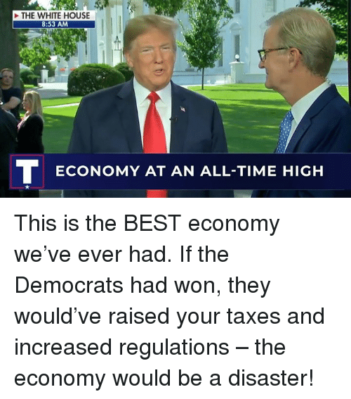 White House, Taxes, and Best: THE WHITE HOUSE  8:53 AM  ECONOMY AT AN ALL-TIME HIGH This is the BEST economy we've ever had. If the Democrats had won, they would've raised your taxes and increased regulations – the economy would be a disaster!