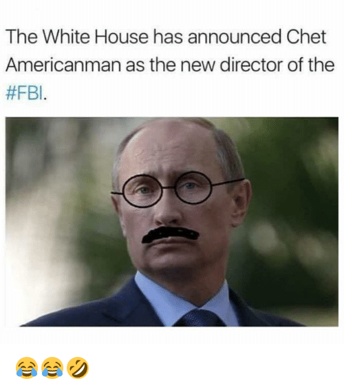 Dank, Fbi, and White House: The White House has announced Chet  Americanman as the new director of the  😂😂🤣
