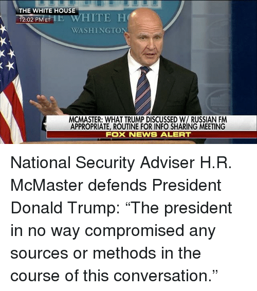 "Donald Trump, Memes, and News: THE WHITE HOUSE  HITE He  PM ET 2:02  WASHING TO  MCMASTER: WHAT TRUMP DISCUSSED W/ RUSSIAN FM  APPROPRIATE, ROUTINE FOR INFO SHARING MEETING  Fox NEWS ALERT National Security Adviser H.R. McMaster defends President Donald Trump: ""The president in no way compromised any sources or methods in the course of this conversation."""