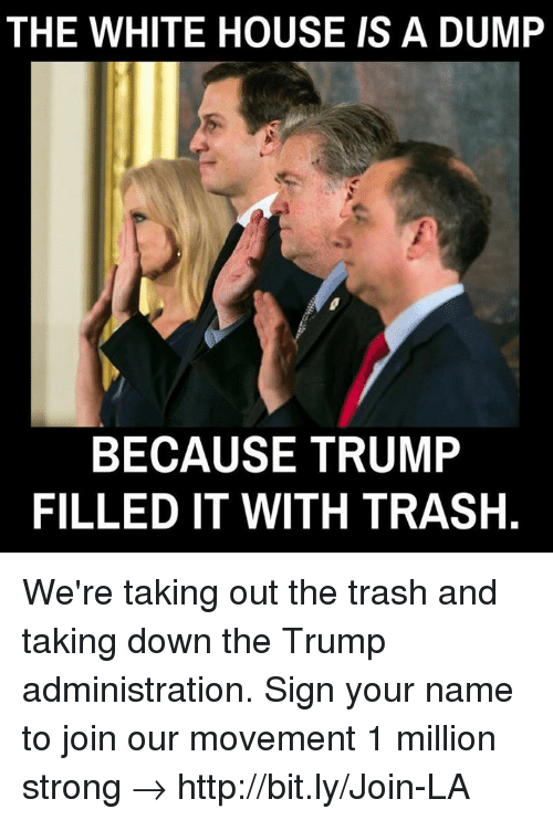 Memes, Trash, and White House: THE WHITE HOUSE IS A DUMP  BECAUSE TRUMP  FILLED IT WITH TRASH. We're taking out the trash and taking down the Trump administration. Sign your name to join our movement 1 million strong → http://bit.ly/Join-LA