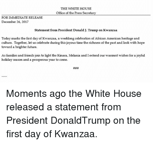 Friends, Future, and Memes: THE WHITE HOUSE  Office of the Press Secretarv  FOR IMMEDIATE RELEASE  December 26, 2017  Statement from President Donald J. Trump on Kwanzaa  Today marks the first day of Kwanzaa, a weeklong celebration of African American heritage and  culture. Together, let us celebrate during this joyous time the richness of the past and look with hope  toward a brighter future  As families and friends join to light the Kinara, Melania and I extend our warmest wishes for a joyful  holiday season and a prosperous year to come. Moments ago the White House released a statement from President DonaldTrump on the first day of Kwanzaa.