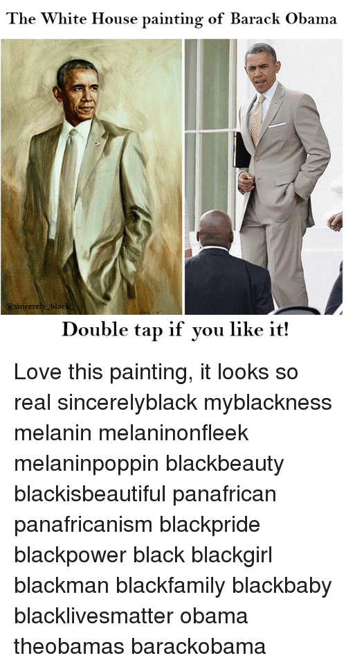 Black Lives Matter, Love, and Memes: The White House painting of Barack Obama  sincerely blac  Double tap if you like it! Love this painting, it looks so real sincerelyblack myblackness melanin melaninonfleek melaninpoppin blackbeauty blackisbeautiful panafrican panafricanism blackpride blackpower black blackgirl blackman blackfamily blackbaby blacklivesmatter obama theobamas barackobama