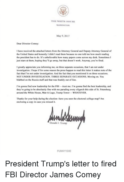 College, Dank, and Fbi: THE WHITNHOUSE  May 9, 2017  Dear Director Comey:  have received the attached letters from the Attorney General and Deputy Attorney General of  the United States and honestly I didn't read them because no one told me how much reading  the president has to do. It's unbelievable how many papers come across my desk. Sometimes I  just stare at them, hoping they'll go away, but that doesn't work. Anyway, you're fired.  Igreatly appreciate you informing me, on three separate occasions, that lam not under  investigation. hope if for some reason the press happen to read this letter it makes note of the  fact that I'm not under investigation. And the fact that you mentioned it on three occasions.  NOT UNDER INVESTIGATION. THREE SEPARATE OCCASIONS. Moving on. You  blabbed on the Russia stuff and that was frankly out ofline.  I'm gonna find new leadership for the FBI  trust me. I'm gonna find the best leadership, and  they're going to be absolutely fine with me parading every oligarch this side of St. Petersburg  around the White House, Mar-A-Lago, Trump Tower  WHATEVER.  Thanks for your help during the election-have you seen the electoral college map? Am  enclosing a copy in case you missed it.  Donald J. Trump  FUNNY DIE President Trump's letter to fired FBI Director James Comey