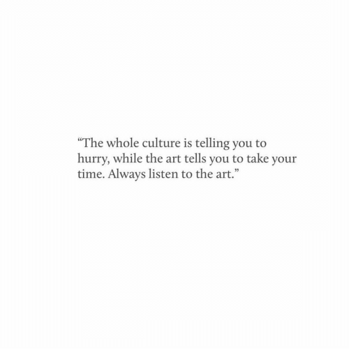 """Time, Art, and Culture: """"The whole culture is telling you to  hurry, while the art tells you to take your  time. Always listen to the art."""""""