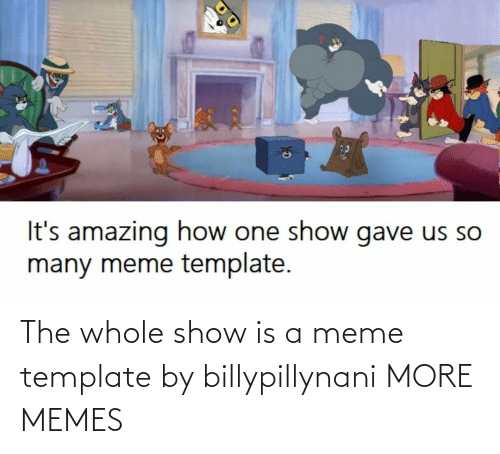 A Meme: The whole show is a meme template by billypillynani MORE MEMES
