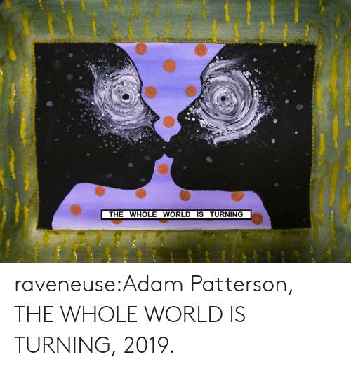 Tumblr, Blog, and World: THE WHOLE WORLD IS TURNING raveneuse:Adam Patterson, THE WHOLE WORLD IS TURNING, 2019.