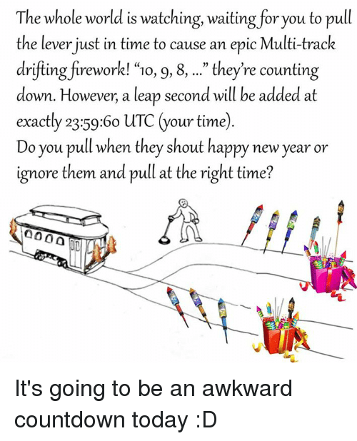 """Countdown, Awkward, and Fireworks: The whole world is watching, waiting for you to pull  the lever just in time to cause an epic Multi-trac  drifting firework! """"10, 9, 8, they're counting  down. However, a leap second will be added at  exactly 23:59:60 uTC  our time)  Do you pull when they shout happy new year or  ignore them and pull at the right time? It's going to be an awkward countdown today :D"""