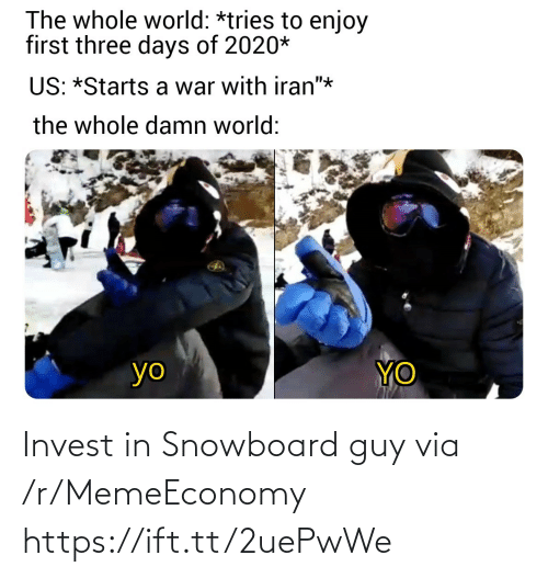 """days: The whole world: *tries to enjoy  first three days of 2020*  US: *Starts a war with iran""""*  the whole damn world:  YO  yo Invest in Snowboard guy via /r/MemeEconomy https://ift.tt/2uePwWe"""