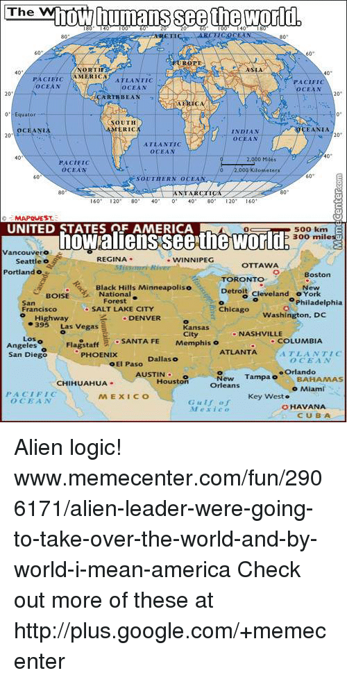 Memes, 🤖, and Miami: The  whow humans see the world,  40  NORTH  40  40  MERICA  PACIETC  ATLANTIC  PACIFI  AoCEAN  OCEAN  CEAN  RTR BEAN  OCEAN  40  40  PACIFIC  EA  000 Kilomete  SOUTHER  80  80  20  60  MAPOMEST.  UNITED STATES OF AMERICA  OC w 500 km  300 mile  ancouvero  REGINA  WINNIPEG  Seattle o  OTTAWA  Portland o  Boston  TORONTO  Black Hills Minneapoliso  BOISE National  New  Detroit  cleveland o York  San  Philadelphia  SALT LAKE CITY  Chicago  Francisco  Washington, DC  Highway  DENVER  395 Las Vegas  Kansas  City  NASHVILLE  Los  Flagstaff  E SANTA FE  Memphis o  COLUMBIA  Angeles  ATLANTA  ATLANTIC  San Diego  PHOENIX  Dallas o  o El Paso  oOrlando  New  Tampa o  BAHAMAS  AUSTIN  Houston  CHIHUAHUA  Orleans  o Miami  PACIFIC  MEXICO  Key West  OCEA  Gulf of  HAVANA  Mexic  CUBA Alien logic! www.memecenter.com/fun/2906171/alien-leader-were-going-to-take-over-the-world-and-by-world-i-mean-america  Check out more of these at http://plus.google.com/+memecenter