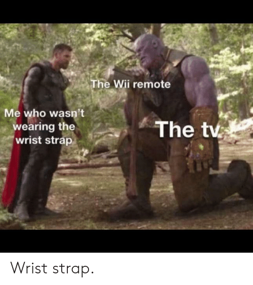 Wii, Who, and Remote: The Wii remote  Me who wasn't  wearing the  wrist strap  The tv Wrist strap.