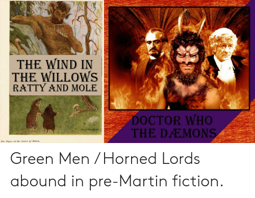 Doctor, Martin, and Doctor Who: THE WIND IN  THE WILLOWS  RATTY AND MOLE  DOCTOR WHO  THE DEMONS  fau BRANSo  The Piper at the Gates of Daen Green Men / Horned Lords abound in pre-Martin fiction.