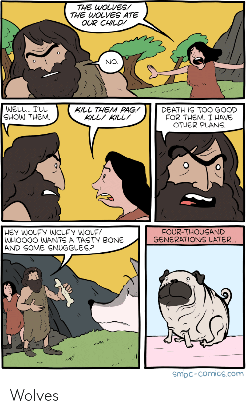 Death, Good, and Wolves: THE WOLVES!  THE WOLVES ATE  OUR CHILD!  NO  WELL I'LL  SHOW THEM.  KILL THEM PAG!  KILLKILL!  DEATH IS TOO GOOD  FOR THEM. I HAVE  OTHER PLANS  FOUR-THOUSAND  GENERATIONS LATER  WHOO0O WANTS A TASTY BONE  AND SOME SNUGGLES?  smbc-comics.com Wolves