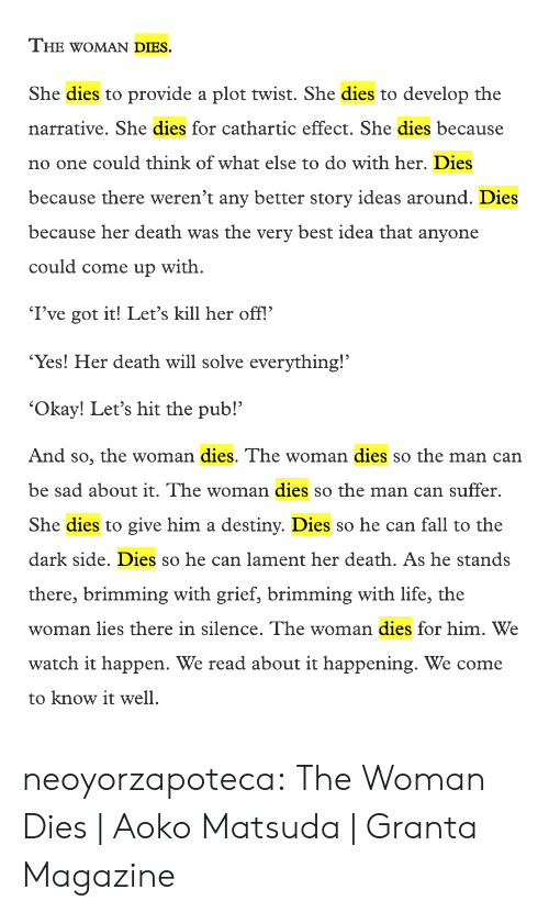 Destiny, Fall, and Life: THE WOMAN DIES.  She dies to provide a plot twist. She dies to develop the  narrative. She dies for cathartic effect. She dies because  no one could think of what else to do with her. Dies  because there weren't any better story ideas around. Dies  because her death was the very best idea that anyone  could come up with  I've got it! Let's kill her off.  Yes! Her death will solve everything!  'Okay! Let's hit the pub!'  And so, the woman dies. The woman dies so the man can  be sad about it. The woman dies so the man can suffer.  She dies to give him a destiny. Dies so he can fall to the  dark side. Dies so he can lament her death. As he stands  ming with grief, brimming wit  h life, the  there, brim  man lies there in silence. Thevw  n dies for him. We  e woma  watch it happen. We read about it happening. We come  to know it well neoyorzapoteca: The Woman Dies | Aoko Matsuda | Granta Magazine