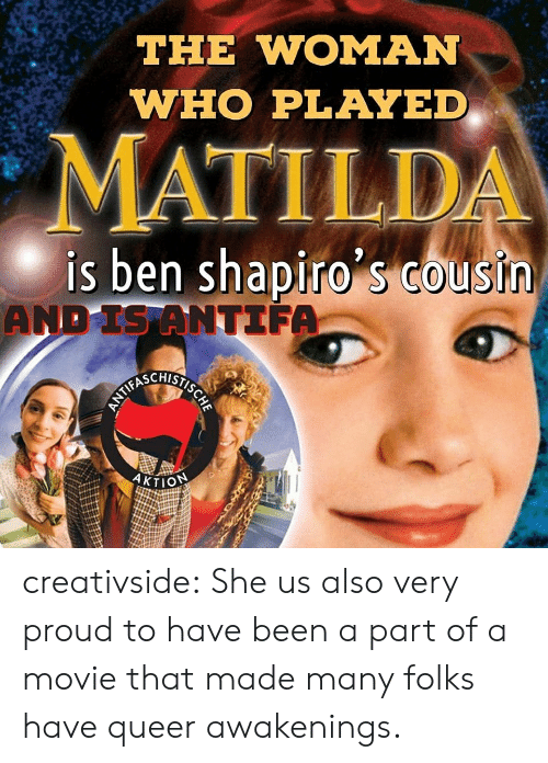 Matilda, Tumblr, and Blog: THE WOMAN  WHO PLAYED  MATILDA  is ben shapiro s Cousin  AND IS ANTIFA  HSIECYALNN  AKTION creativside:  She us also very proud to have been a part of a movie that made many folks have queer awakenings.