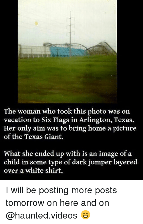 white shirt: The woman who took this photo was on  vacation to Six Flags in Arlington, Texas.  Her only aim was to bring home a picture  of the Texas Giant.  What she ended up with is an image of a  child in some type of dark jumper layered  over a white shirt. I will be posting more posts tomorrow on here and on @haunted.videos 😀