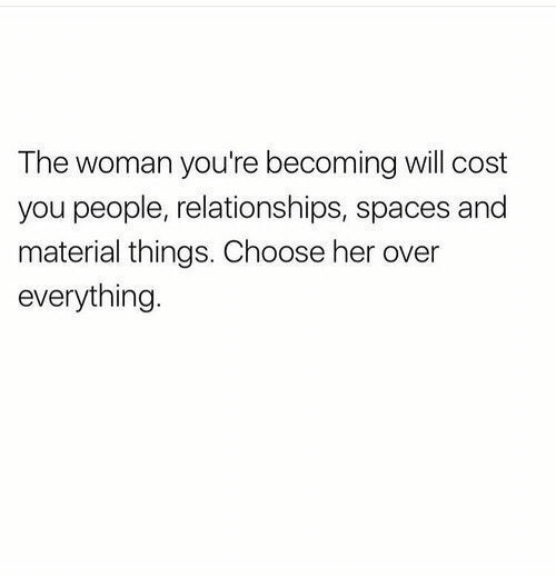 Relationships, Spaces, and Her: The woman you're becoming will cost  you people, relationships, spaces and  material things. Choose her over  everything