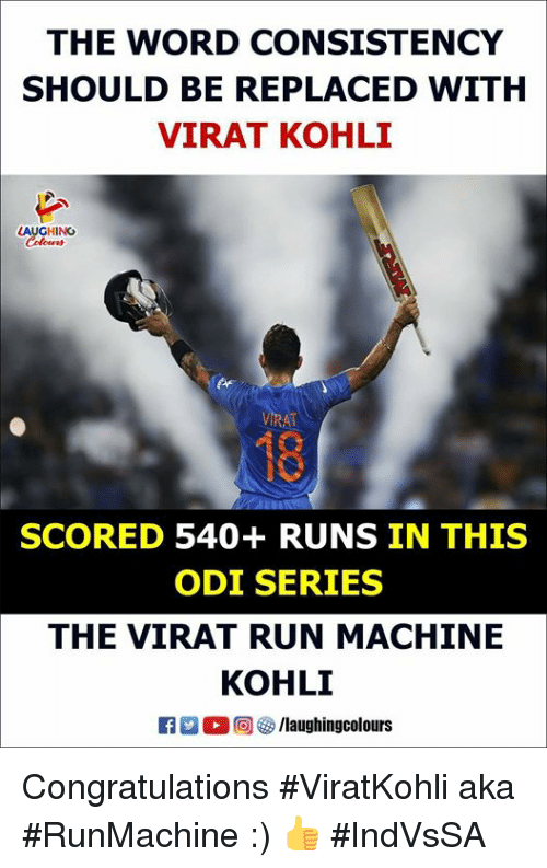 Run, Congratulations, and Word: THE WORD CONSISTENCY  SHOULD BE REPLACED WITH  VIRAT KOHLI  AUGHING  Colour  18  SCORED 540+ RUNS IN THIS  ODI SERIES  THE VIRAT RUN MACHINE  KOHLI  M O (回參/laughingcolours Congratulations #ViratKohli aka #RunMachine :) 👍 #IndVsSA