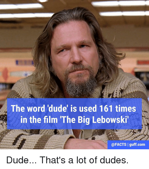 Memes, 🤖, and The Big Lebowski: The word 'dude' is used 161 times  in the film The Big Lebowski  @FACTS I guff.com Dude... That's a lot of dudes.