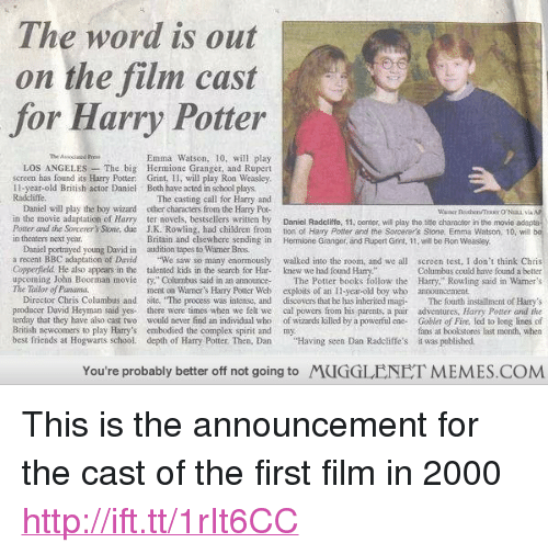 "Books, Children, and Complex: The word is out  on the film cast  for Harry Potter  Emma Watson, 10, will play  LOS ANGELES The big Hermione Granger, and Rupert  screen has found its Harry Potter Grint, I1, will play Ron Weasley  1I-year-old British actor Daniel Both have acted in school plays.  Radcliffe.  The casting call for Harry and  Daniel will play the boy wizard other characters from the Hary Pot-  in the movie adaptation of Harry ter novels, bestsellers written by Daniel Radcliffe, 11, center, will play the sme character in the movie adapta  Potter and the Sorcerers Stone, due J.K. Rowling, had children from tion ot Harry Potter and the Sorcerer's Stone. Emma Watson, 10, will  in theaters next year.  Britain and elsewhere sending in Hermione Granger, and Rupert Grint, 1, wll be Ron Weasley  Danicl portrayed young David in audition tapes to Wamer Bros  a recent BBC adaptation of David e saw so many enormously walked into the room, and we all screen test, I don t think Chris  Copperield He also appears in the talented kids in the search for Har- knew we had found Harry.  upcoming John Boorman movie ry."" Columbus said in an announceThe Potter books follow the Harry,"" Rowling said in Warner's  The Tailor of Panama.  Columbus could have found a better  ment on Wamer's Harry Potter Web exploits of an leyear-old boy who anoouncement  Director Chris Columbus and site. The process was infense, and disoovers that he has inherited magi The fourth installment of Hary's  producer David Heyman said yes there were times when we felt we cal powers from his parents, a pair adventures, Harry Potter and the  terday that they have also cast two would never find an individual who of wizards killed by a powerful ene-Goblet of Fire, led to long lines of  British newcomers to play Harry's embodied the complex spirit and my  best friends at Hogwarts school. depth of Harry Potter. Then, DanHaving seen Dan Radcliffe's it was publisbed  fans at bookstores last month, when  You're probably better off not going to  MUGGLENET MEMES.COM <p>This is the announcement for the cast of the first film in 2000 <a href=""http://ift.tt/1rIt6CC"">http://ift.tt/1rIt6CC</a></p>"