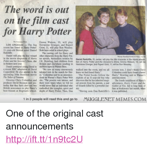 """Books, Children, and Complex: The word is out  on the film cast  for Harry Potter  The Associated Press  Emma Watson, 10, will play  LOS ANGELES The big Hermione Granger, and Rupert  screen has found its Harry Potter: Grint, 11, will play Ron Weasley  11-year-old British actor Daniel Both have acted in school plays.  Radcliffe  The casting call for Harry and  Daniel will play the boy wizard other characters from the Hary Pot-  in the movie adaptation of Harry ter novels, bestsellers written by Daniel Radcliffe, 11, center, will play the tide character in the movie adapta  Potter and the Sorcerer's Stone, due J.K. Rowling, had children from tion of Harry Potter and the Sorcerer's Stone. Emma Watson, 10, will  in theaters next year  Warner Beothers/TRY O'NELL va  Britain and elsewhere sending in Hemione Granger, and Rupert Grint, 11, will be Ron Weasley.  Danicl portrayed young David in audition tapes to Waner Bros.  a recent BBC adaptation of David We saw so many enormously walked into the room, and we all screen test, I don't think Chris  Copperfield. He also appears in the talented kids in the search for Har- knew we had found Harry.""""  upcoming John Boorman movie ry,"""" Columbus said in an announce The Potter books follow the Harry."""" Rowling said in Warner's  The Tailor of Panama  Columbus could have found a better  ment on Warmer's Harry Potter Web  exploits of an 11-year-old boy who  announcement.  Director Chris Columbus and site. The process was intense, and discovers that he has inherited magi- The fourth installment of Harrys  producer David Heyman said yes- there were times when we felt we cal powers from his parents, a pair adventures, Harry Potter and the  terday that they have also cast two would never find an individual who of wizards killed by a powerful ene- Goblet of Fire, led to long lines of  British newcomers to play Harry's embodied the complex spirit and my  best friends at Hogwarts school. depth of Harry Potter. Then, Dan """"Having scen Dan Radcliff"""