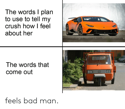 Feels Bad: The words I plan  to use to tell my  crush how I feel  about her  The words that  come out feels bad man.