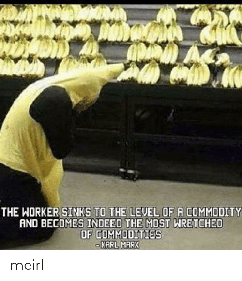 Karl: THE WORKER SINKS TO THE LEVEL OF A COMMODITY  AND BECOMES INDEED THE MOST WRETCHED  OF COMMODITIES  - KARL MARX meirl