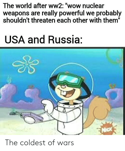 "Wow, Nick, and Russia: The world after ww2: ""wow nuclear  weapons are really powerful we probably  shouldn't threaten each other with them""  USA and Russia:  NICK The coldest of wars"