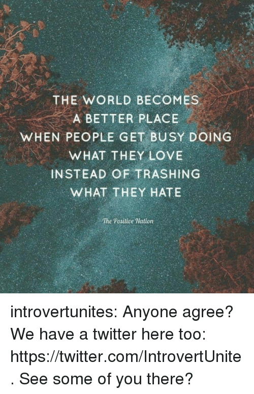 Get Busy: THE WORLD BECOMES  A BETTER PLACE  WHEN PEOPLE GET BUSY DOING  WHAT THEY LOVE  INSTEAD OF TRASHING  WHAT THEY HATE  The Positive Nation introvertunites: Anyone agree?   We have a twitter here too: https://twitter.com/IntrovertUnite. See some of you there?