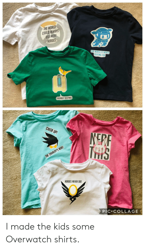 Collage, Heroes, and Kids: THE WORLD  COULD ALWAYS  USE MORE  HEROES  0  UR WORLD IS WORTH  FIGHTING FOR  FRIENDLY BEEPING  CHEER UP!  THE CAVALRY'S HERE  HEROES NEVER DIE!  PIC COLLAGE I made the kids some Overwatch shirts.