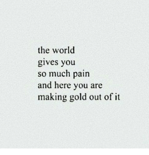 World, Pain, and Gold: the world  gives you  so much pain  and here you are  making gold out of it